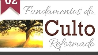 Fundamentos do Culto Reformado - Parte 02