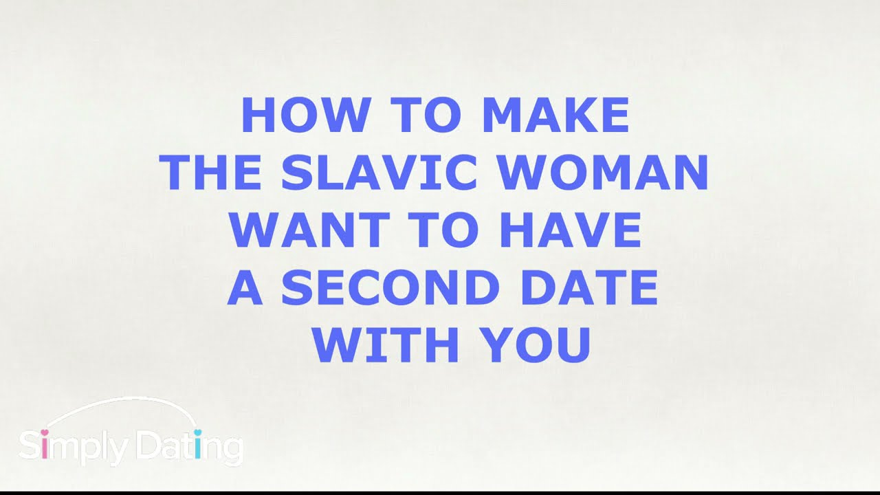 HOW TO MAKE THE SLAVIC WOMAN WANT TO HAVE A SECOND DATE WITH YOU
