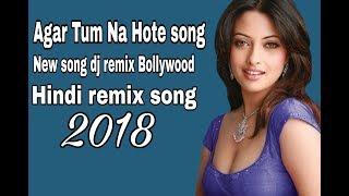 New dj remix Song New Bollywood Song || Hindi Song dj || Agar Tum Na Hote mix 2018