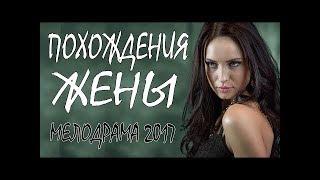ФИЛЬМ перевернул ютуберов!   ПОХОЖДЕНИЯ ЖЕНЫ  Русские мелодрамы 2017 НОВИНКИ