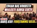 Erkan Baş konuşması sonrası Meclis'te ortalık karıştı! Barış Atay: Feriştahınız gelse...