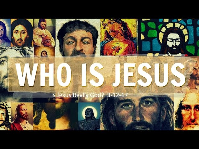 WHO IS JESUS - Is Jesus Really God?  3-12-17