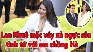 Tin Nhanh - Lan Khuê mặc váy xẻ ngực sâu, tình tứ với em chồng Hà Tăng