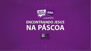 """BATE PAPO EBD - 04/04, 10 da manhã - """"Encontrando Jesus na Páscoa"""""""