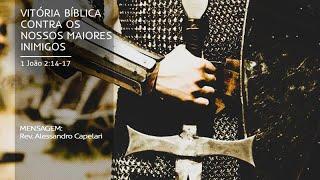 Vitória Bíblica contra os nossos maiores inimigos (1Jo.2:14-17) - Rev. Alessandro Capelari - Manhã
