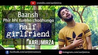 Baarish   Phir Bhi Tumko Chaahunga   Mashup Cover   Aarij Mirza