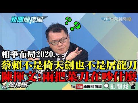 【精彩】蔡、賴相爭布局2020! 陳揮文:不是倚天劍也不是屠龍刀 兩把菜刀在吵什麼?