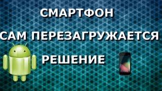 СМАРТФОН САМ ПЕРЕЗАГРУЖАЕТСЯ/РЕШЕНИЕ