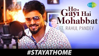 #StayHome Cover | Ho Gayi Hai Mohabbat Tumse | Rahul Pandey |Artist Sings From Home During Lock-Down