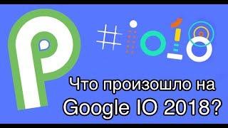Что произошло на Google IO 2018 (Photo, Maps, Assistant, Android P...)