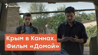 Крым в Каннах. Фильм  «Домой» | Радио Крым.Реалии