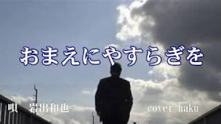 おまえにやすらぎを 岩出和也 歌唱 haku