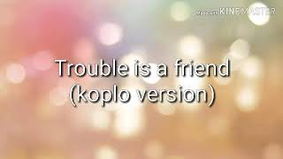 Trouble is a friend lyric (Koplo version)