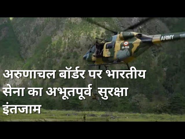 अरुणाचल बॉर्डर पर भारतीय सेना का अभूतपूर्व  सुरक्षा इंतजाम