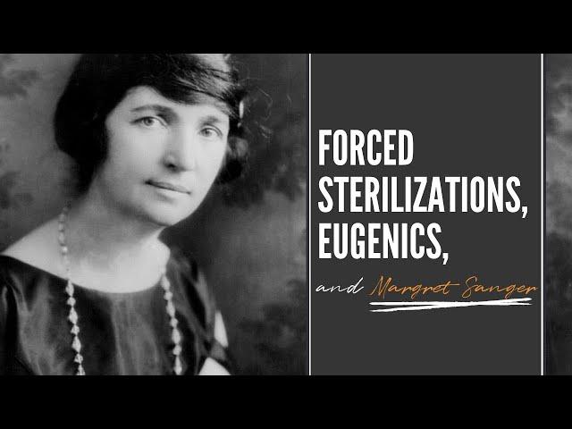 Forced Sterilizations, Eugenics and Margret Sanger.