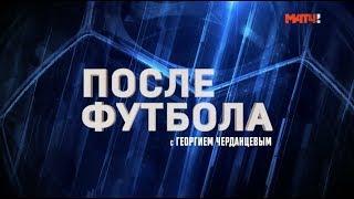 «После футбола» с Георгием Черданцевым: Зенит - Спартак