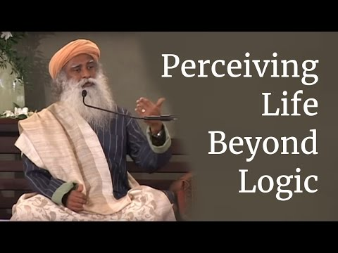 Sadhguru on Perceiving Life Beyond Logic
