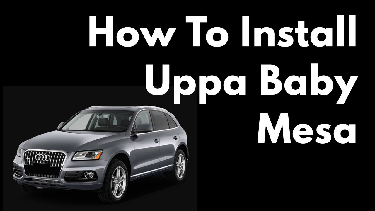 How To Install A Uppa Baby Mesa Infant Car Seat In A 2017 Audi Q5
