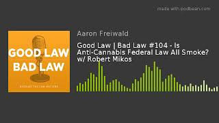 Good Law | Bad Law #104 - Is Anti-Cannabis Federal Law All Smoke? w/ Robert Mikos