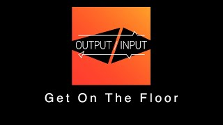 Get On The Floor - Output / Input