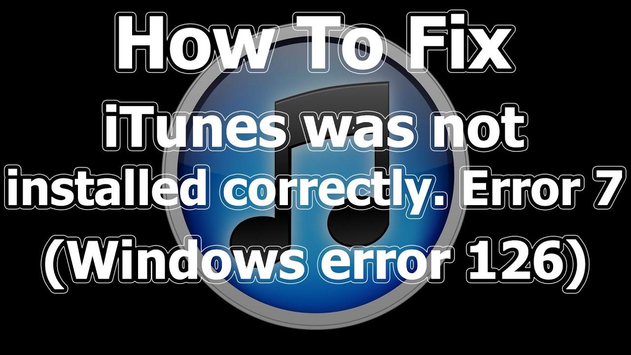 itunes was not installed correctly error 7 windows error 126