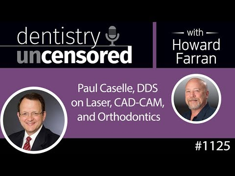 Dentistry Uncensored with Howard Farran 1125 : Paul Caselle DDS on Lasers, CAD-CAM and Orthodontics