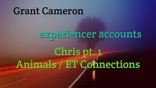 Grant Cameron & Experiencer Chris describes contact with ETs and strange animal sightings
