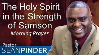 THE HOLY SPIRIT IN THE STRENGTH OF SAMSON - JUDGES - MORNING PRAYER | PASTOR SEAN PINDER
