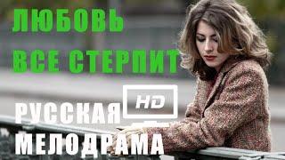 ЛЮБОВЬ ВСЕ СТЕРПИТ Русские мелодрамы новинки HD