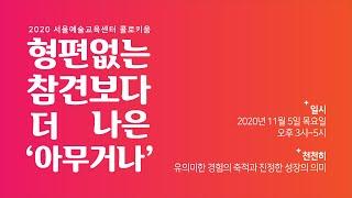 서울예술교육센터 콜로키움 : 형편없는 참견보다 더 나은 '아무거나' (섹션2)
