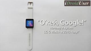 'О'кей, Google! - почему стоит покупать LG G Watch в 2015 году?'