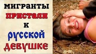 МИГРАНТЫ ПРИСТАЛИ К РУССКОЙ ДЕВУШКЕ