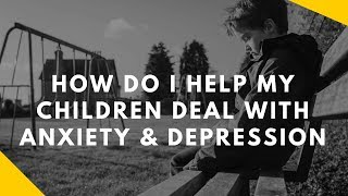 How do I help my children deal with anxiety/depression/panic?