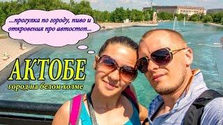 АКТОБЕ: ПРОГУЛКА ПО ГОРОДУ, ПИВО И ОТКРОВЕНИЯ ПРО АВТОСТОП | Путешествие по Казахстану | АКТЮБИНСК