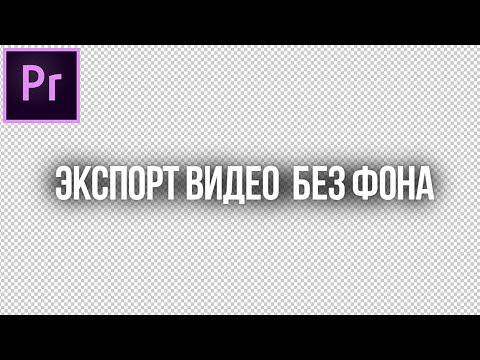 Как экспортировать видео без фона Adobe Premiere Pro? (экспорт альфа канала)