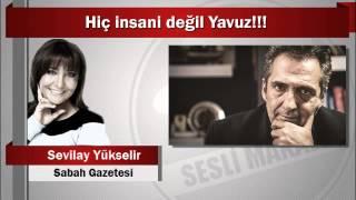 Sevilay Yükselir : Hiç insani değil Yavuz!!!