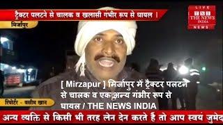 [ Mirzapur ] मिर्जापुर में ट्रैक्टर पलटने से चालक व एक अन्य गंभीर रूप से घायल / THE NEWS INDIA