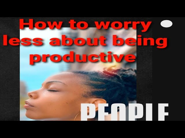 People Always Ask: How to Worry Less About being Productive?