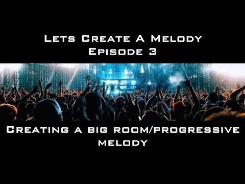 Let's Create A Melody Episode 3 Creating a Big Room/ Progressive Melody