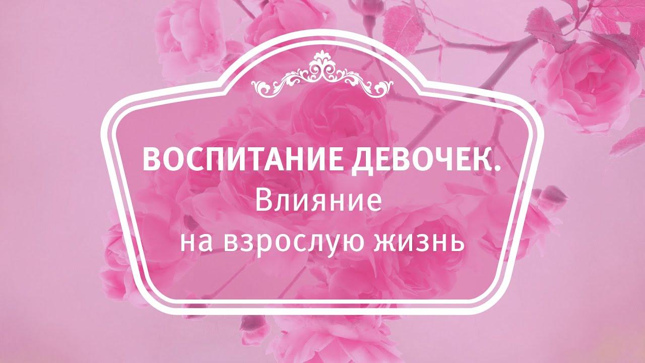 Екатерина Андреева - Воспитание девочек. Влияние на взрослую жизнь.