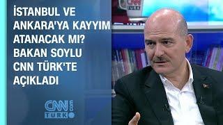 İstanbul ve Ankara'ya kayyım atanacak mı? Bakan Soylu CNN TÜRK'te açıkladı
