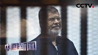 [中国新闻] 埃及前总统穆尔西去世 享年67岁 | CCTV中文国际