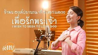 """""""ข้าพระองค์ปรารถนาที่จะเสาะแสวงเพื่อรักพระเจ้า"""" เพลงสรรเสริญพระเจ้าคริสเตียน"""