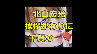 キスマイ 北山宏光 挨拶がわりに千賀(千賀健永)の・・・ Kis-My-Ft2 ...
