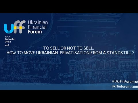 #UkrFinForum18 -- TO SELL OR NOT TO SELL: HOW TO MOVE UKRAINIAN PRIVATISATION FROM A STANDSTILL?