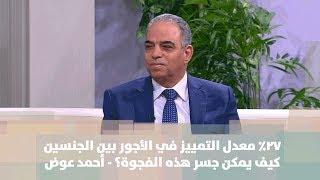 أحمد عوض - 27% معدل التمييز في الأجور بين الجنسين ... كيف يمكن جسر هذه الفجوة؟