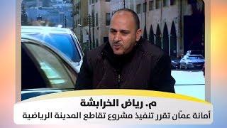 م. رياض الخرابشة - أمانة عمّان تقرر تنفيذ مشروع تقاطع المدينة الرياضية