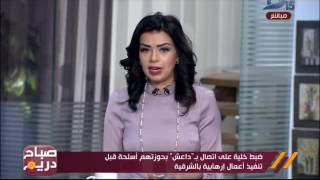 صباح دريم| ضبط خلية إرهابية على إتصال بتنظيم الدولة الإسلامية بحوزتهم أسلحة
