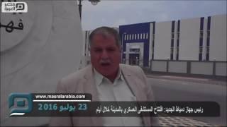 مصر العربية | رئيس جهاز دمياط الجديد: افتتاح المستشفى العسكري بالمدينة خلال أيام