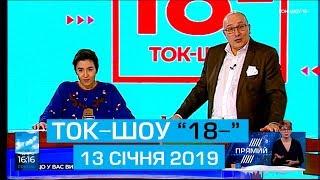 """Ток-шоу """"18 -"""" від 12 січня 2019 року"""